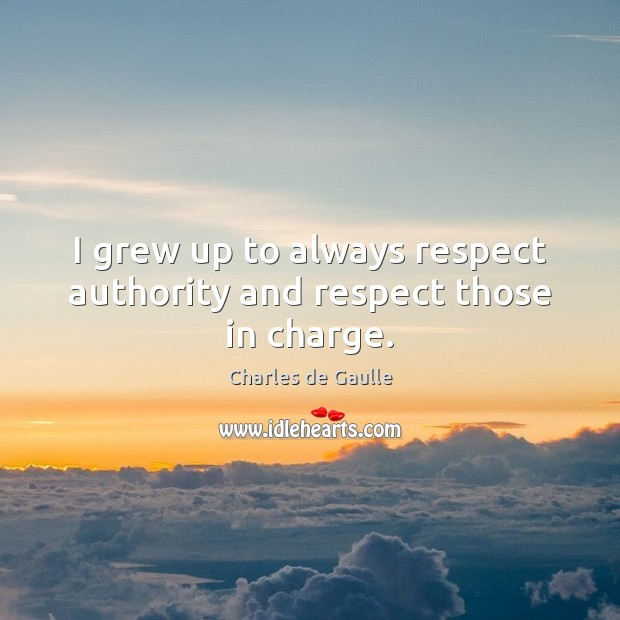 I grew up to always respect authority and respect those in charge. Image