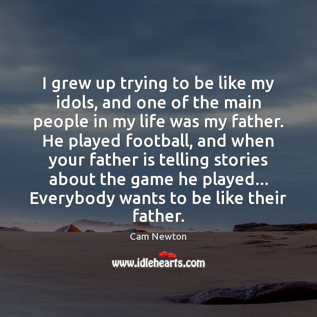 I grew up trying to be like my idols, and one of Father Quotes Image