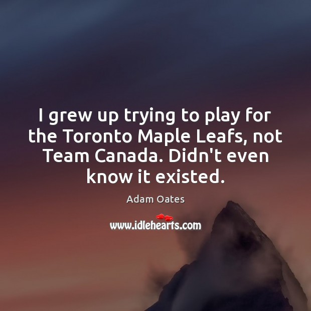 Image, I grew up trying to play for the Toronto Maple Leafs, not