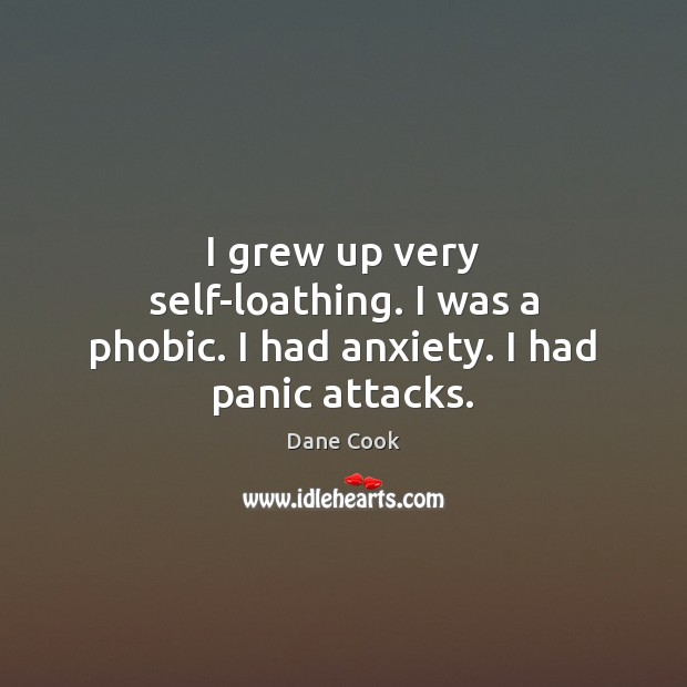 I grew up very self-loathing. I was a phobic. I had anxiety. I had panic attacks. Dane Cook Picture Quote