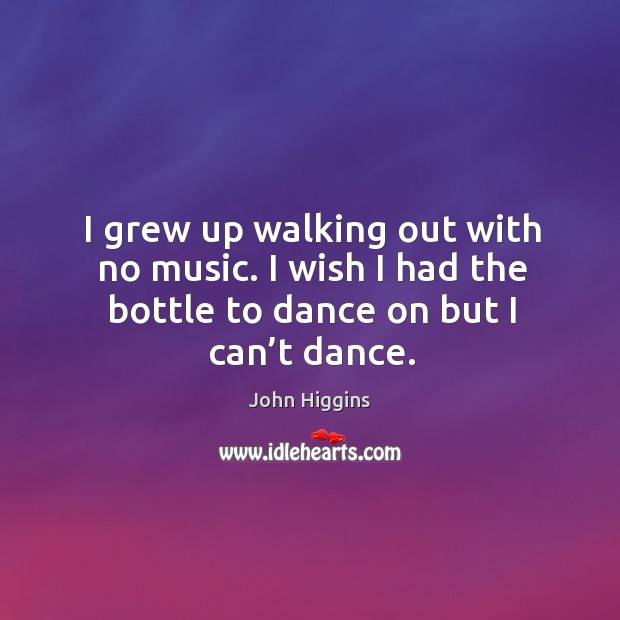 I grew up walking out with no music. I wish I had the bottle to dance on but I can't dance. Image