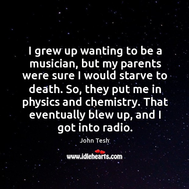 I grew up wanting to be a musician, but my parents were sure I would starve to death. John Tesh Picture Quote