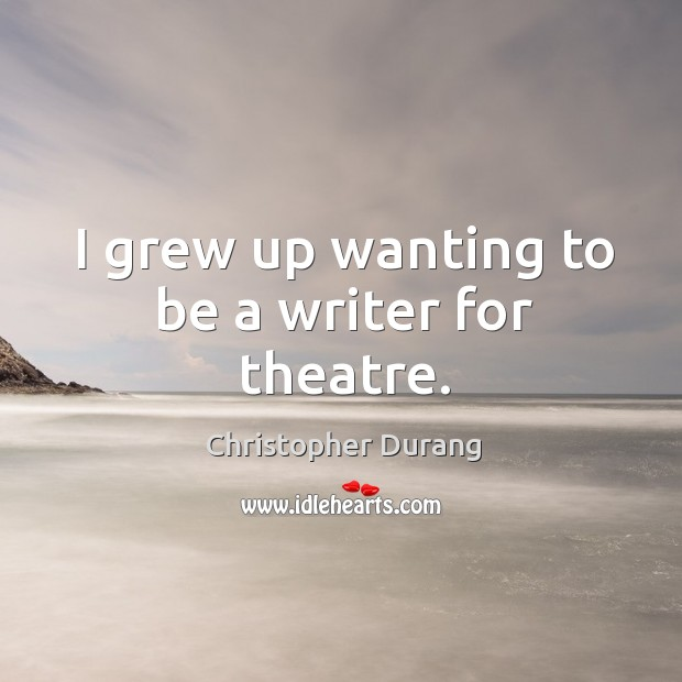 I grew up wanting to be a writer for theatre. Image