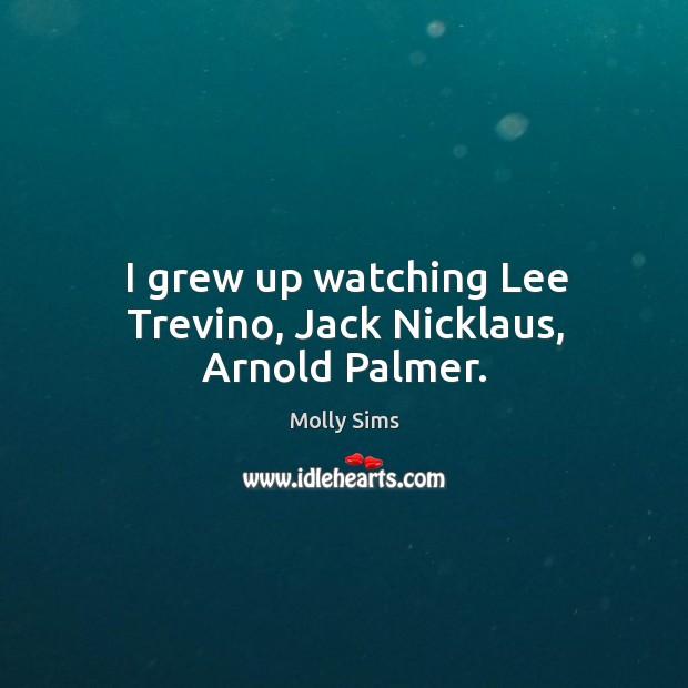 Image, I grew up watching lee trevino, jack nicklaus, arnold palmer.