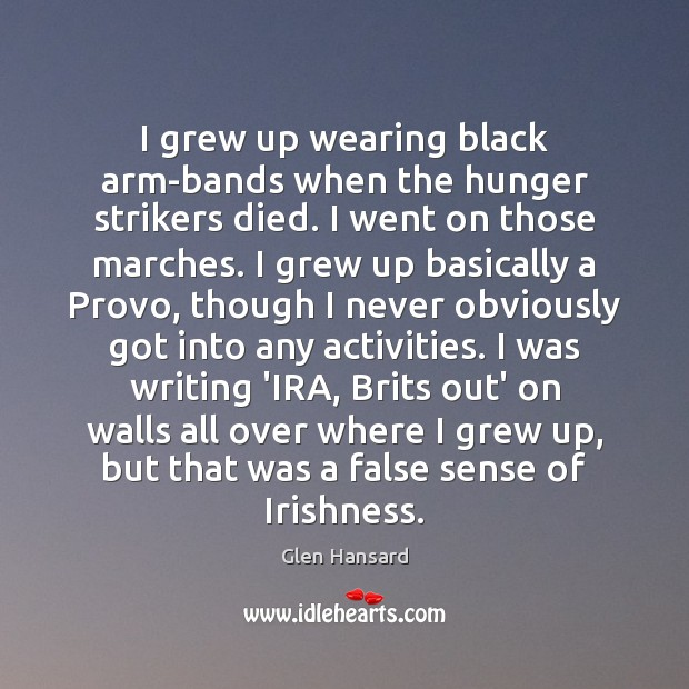 I grew up wearing black arm-bands when the hunger strikers died. I Glen Hansard Picture Quote