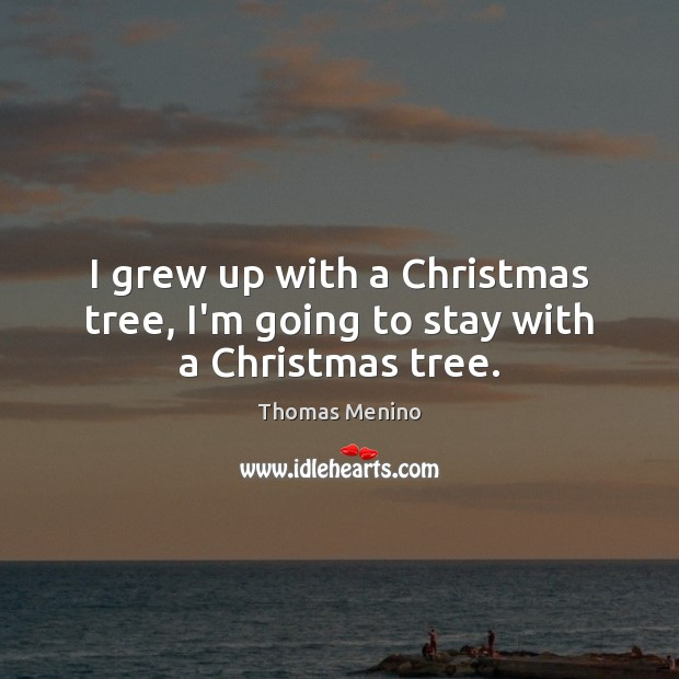 I grew up with a Christmas tree, I'm going to stay with a Christmas tree. Thomas Menino Picture Quote