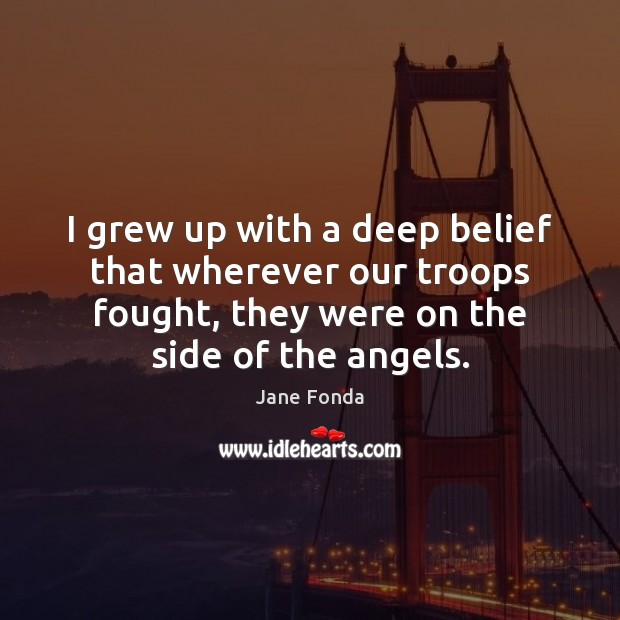 I grew up with a deep belief that wherever our troops fought, Jane Fonda Picture Quote