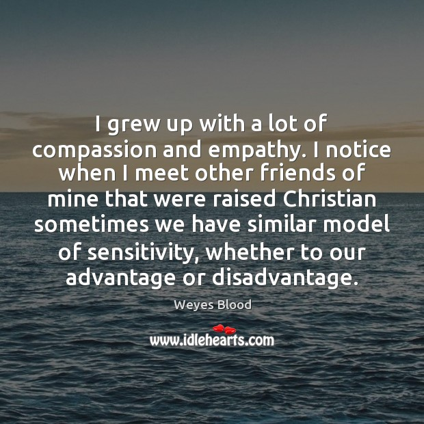 Image, I grew up with a lot of compassion and empathy. I notice