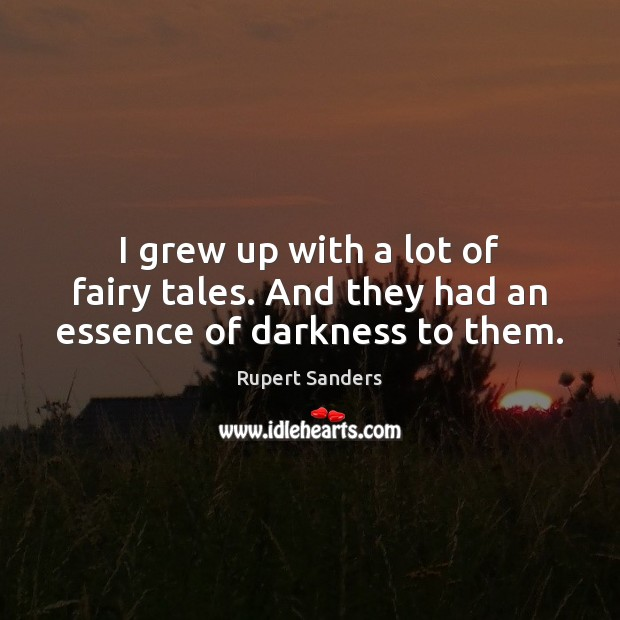 I grew up with a lot of fairy tales. And they had an essence of darkness to them. Image