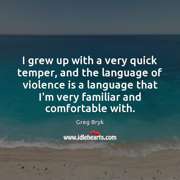 I grew up with a very quick temper, and the language of Greg Bryk Picture Quote