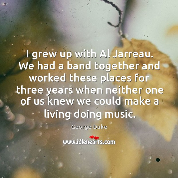 I grew up with al jarreau. We had a band together and worked these places for three years George Duke Picture Quote