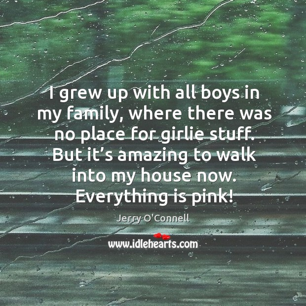 I grew up with all boys in my family, where there was no place for girlie stuff. Image
