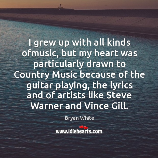 Image, I grew up with all kinds ofmusic, but my heart was particularly drawn to country music