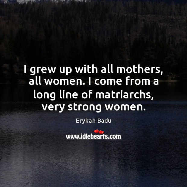 I grew up with all mothers, all women. I come from a Women Quotes Image