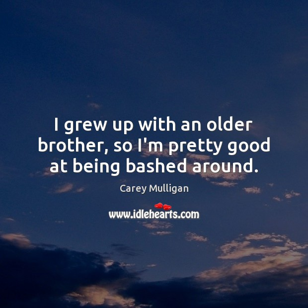 Image, I grew up with an older brother, so I'm pretty good at being bashed around.