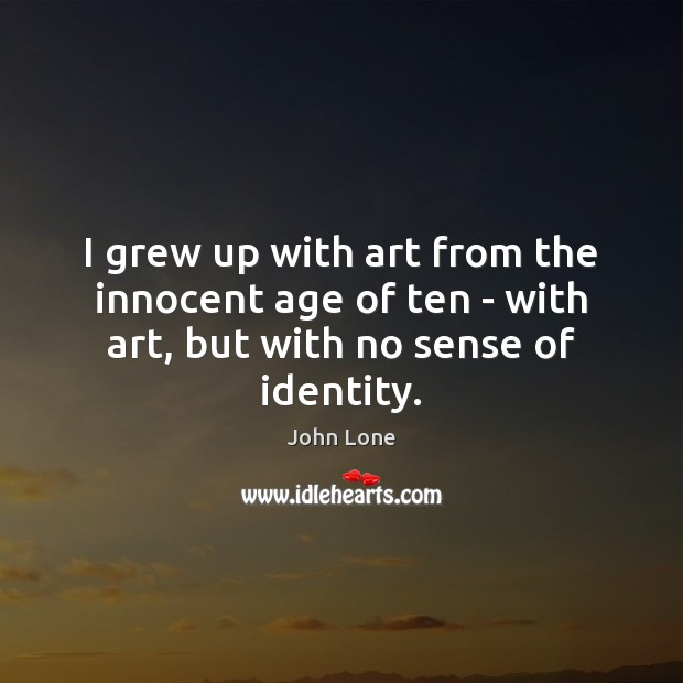 I grew up with art from the innocent age of ten – with art, but with no sense of identity. Image