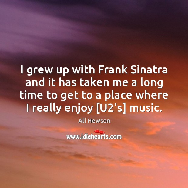 I grew up with Frank Sinatra and it has taken me a Image