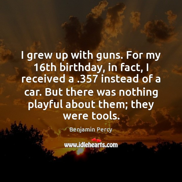 Image, I grew up with guns. For my 16th birthday, in fact, I