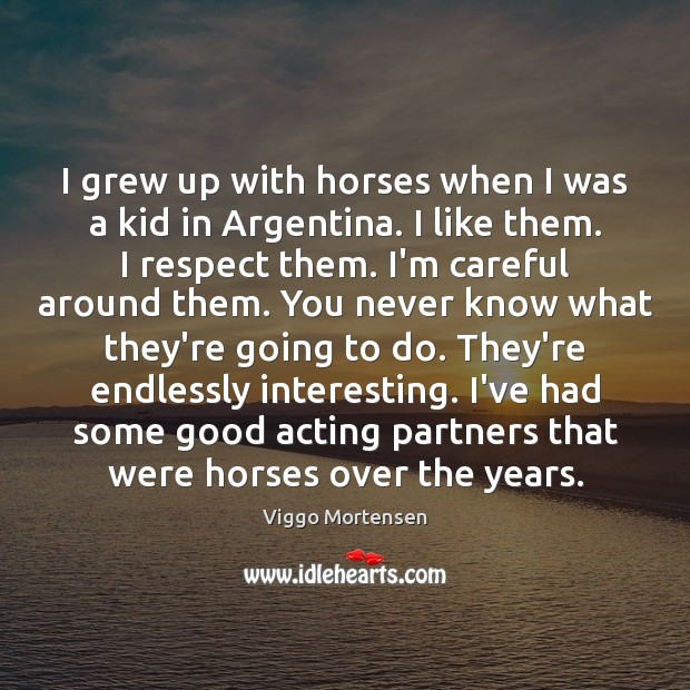 I grew up with horses when I was a kid in Argentina. Viggo Mortensen Picture Quote