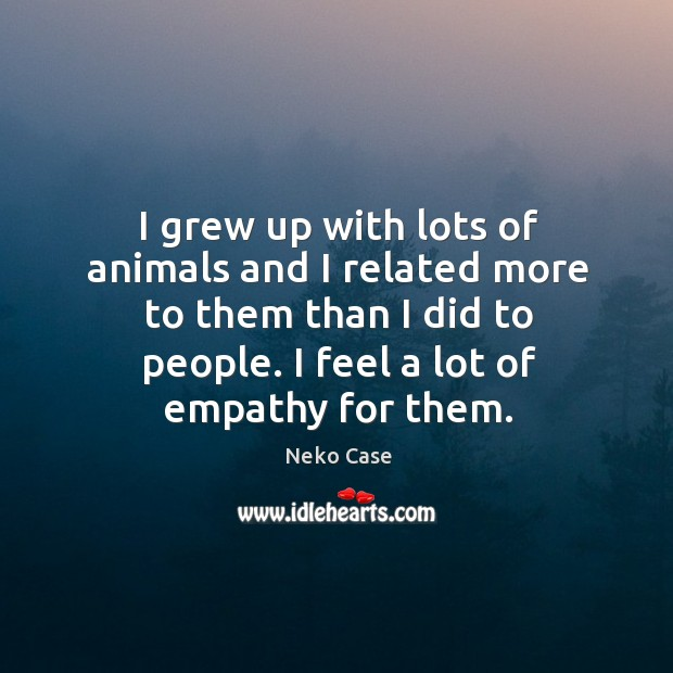 I grew up with lots of animals and I related more to them than I did to people. Image