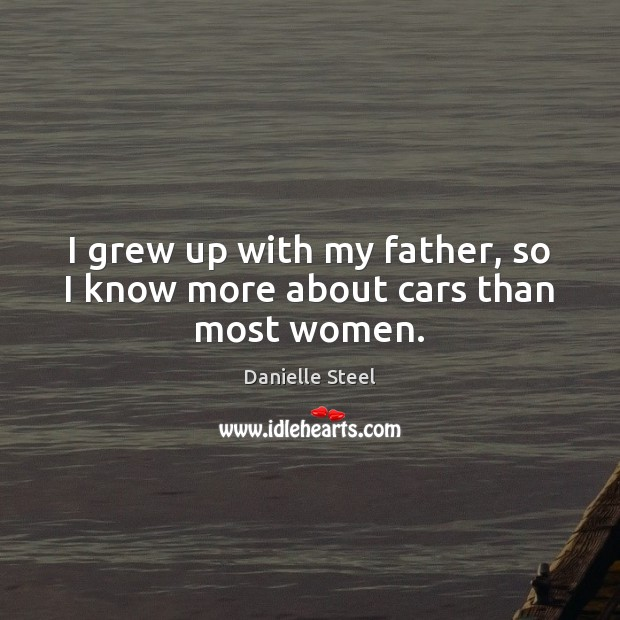 I grew up with my father, so I know more about cars than most women. Danielle Steel Picture Quote