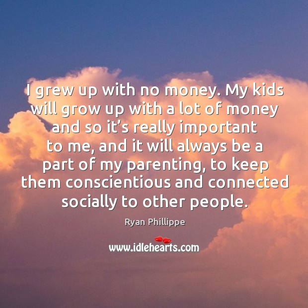 I grew up with no money. My kids will grow up with a lot of money and so it's really important to me Ryan Phillippe Picture Quote