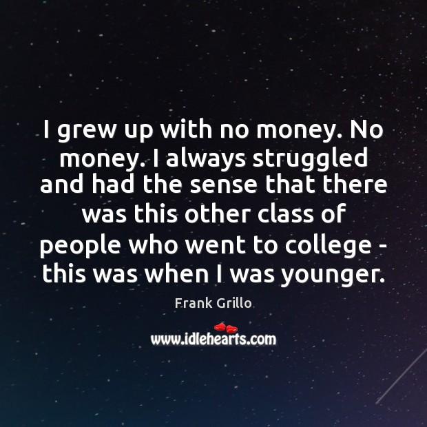 I grew up with no money. No money. I always struggled and Image