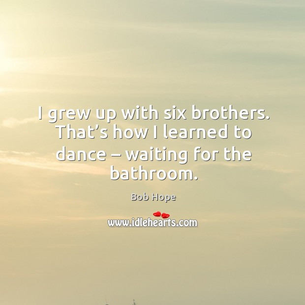 Image, I grew up with six brothers. That's how I learned to dance – waiting for the bathroom.