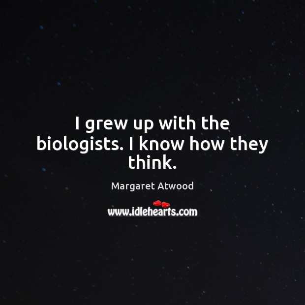 I grew up with the biologists. I know how they think. Margaret Atwood Picture Quote