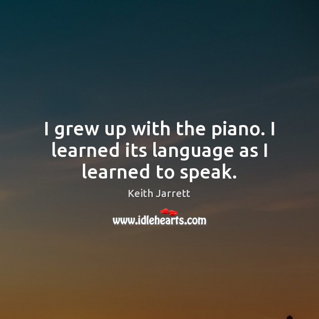 I grew up with the piano. I learned its language as I learned to speak. Keith Jarrett Picture Quote