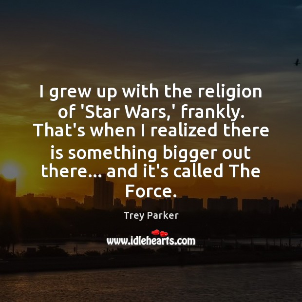 I grew up with the religion of 'Star Wars,' frankly. That's Trey Parker Picture Quote