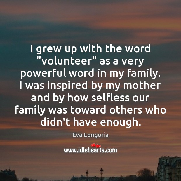 "I grew up with the word ""volunteer"" as a very powerful word Eva Longoria Picture Quote"