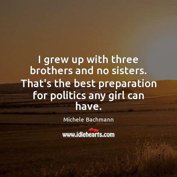 I grew up with three brothers and no sisters. That's the best Michele Bachmann Picture Quote