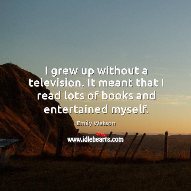 I grew up without a television. It meant that I read lots of books and entertained myself. Image