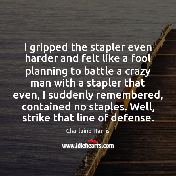 I gripped the stapler even harder and felt like a fool planning Charlaine Harris Picture Quote