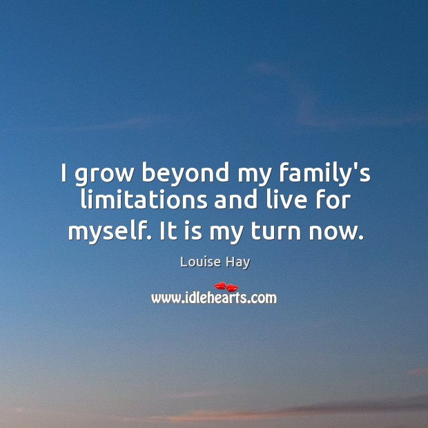 Image, I grow beyond my family's limitations and live for myself. It is my turn now.