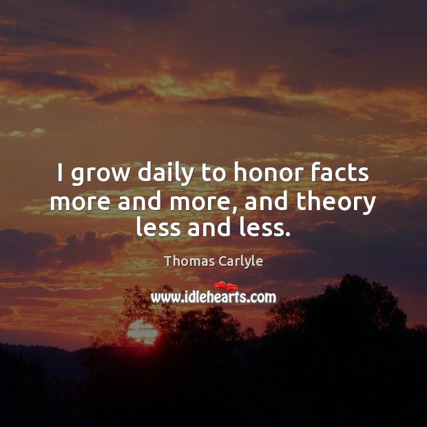 I grow daily to honor facts more and more, and theory less and less. Image