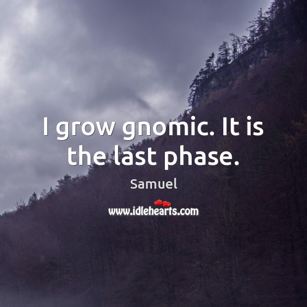 I grow gnomic. It is the last phase. Samuel Picture Quote