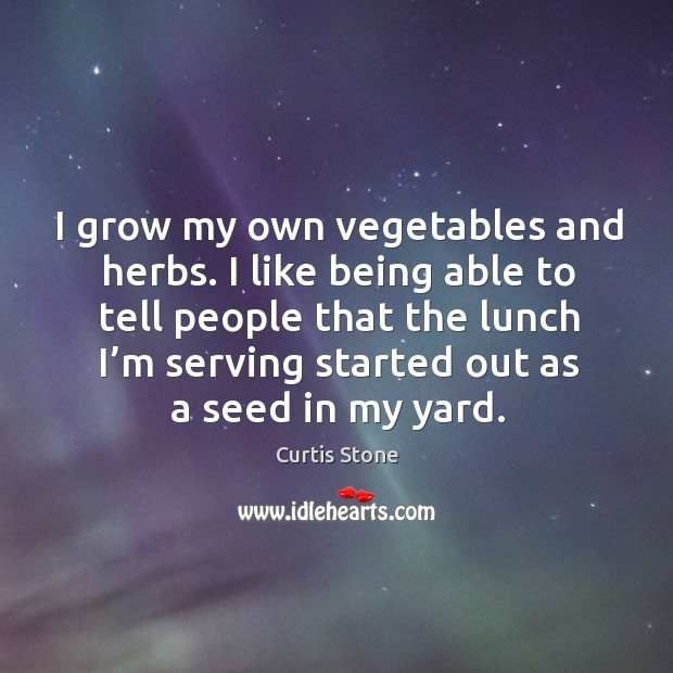 I grow my own vegetables and herbs. I like being able to tell people that the lunch Curtis Stone Picture Quote