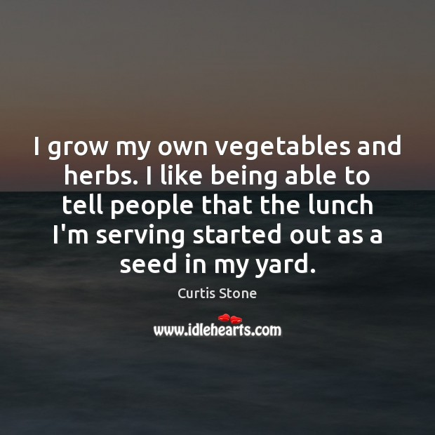 I grow my own vegetables and herbs. I like being able to Curtis Stone Picture Quote