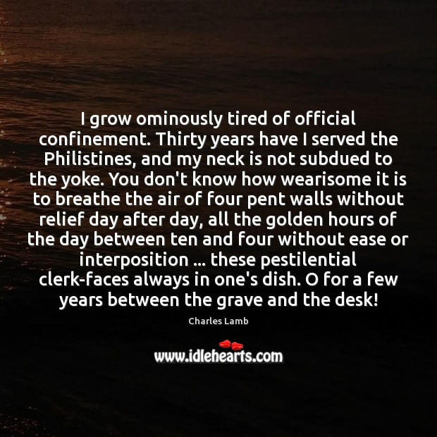I grow ominously tired of official confinement. Thirty years have I served Charles Lamb Picture Quote