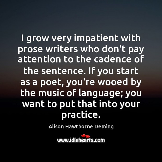 I grow very impatient with prose writers who don't pay attention to Alison Hawthorne Deming Picture Quote