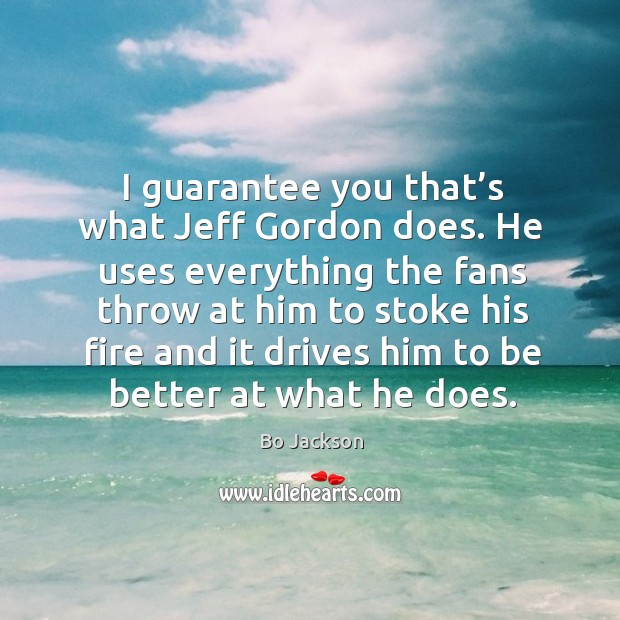 I guarantee you that's what jeff gordon does. Bo Jackson Picture Quote