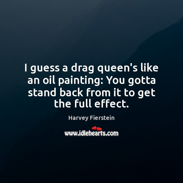 I guess a drag queen's like an oil painting: You gotta stand Harvey Fierstein Picture Quote