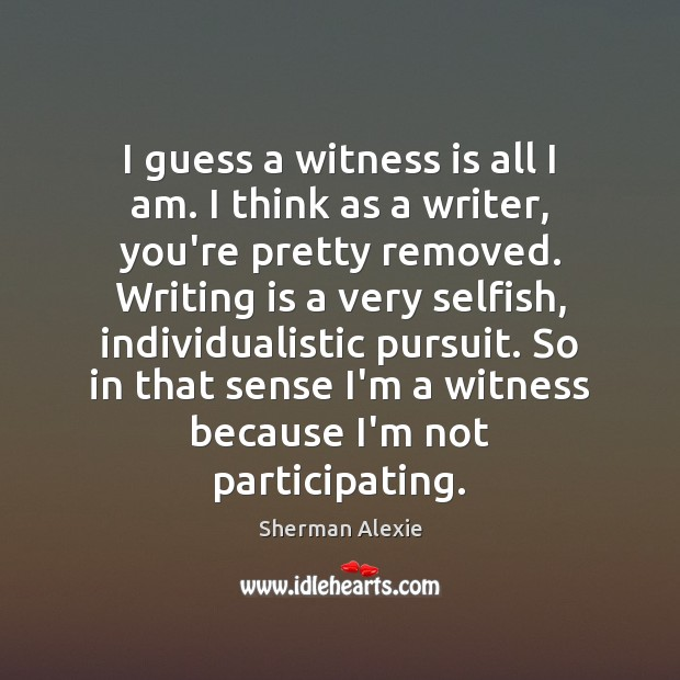 I guess a witness is all I am. I think as a Sherman Alexie Picture Quote