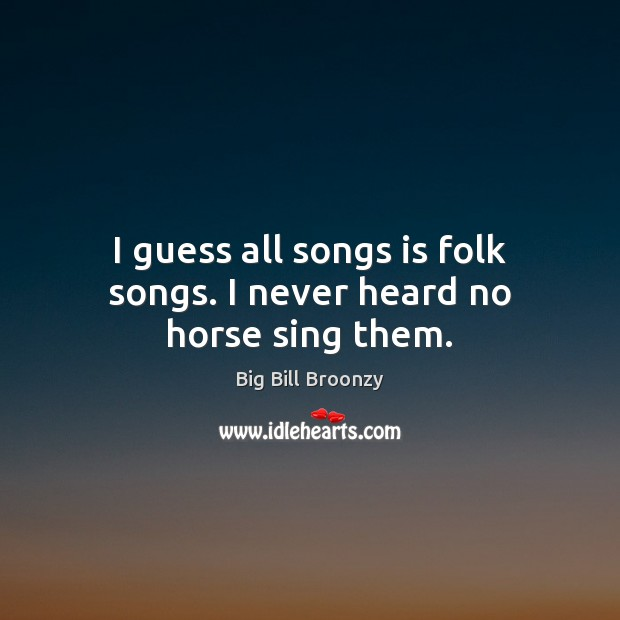 Image, I guess all songs is folk songs. I never heard no horse sing them.