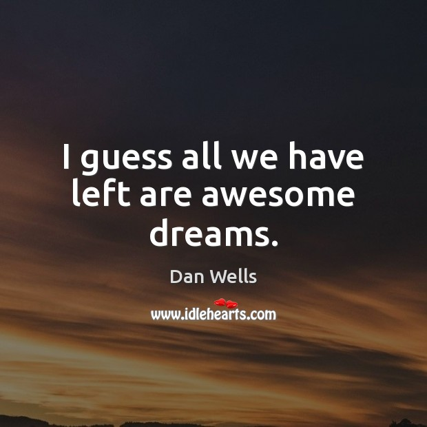 I guess all we have left are awesome dreams. Dan Wells Picture Quote