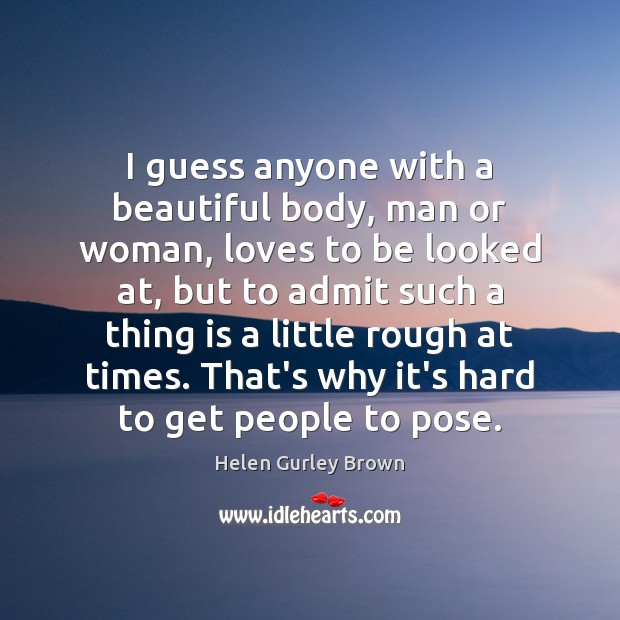 I guess anyone with a beautiful body, man or woman, loves to Helen Gurley Brown Picture Quote