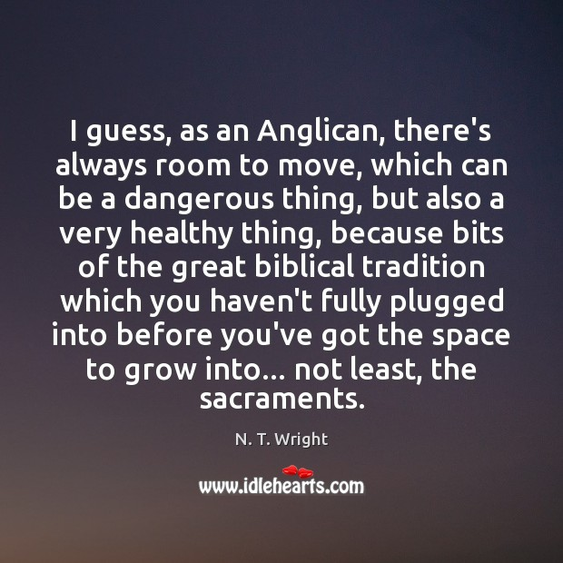 Image, I guess, as an Anglican, there's always room to move, which can