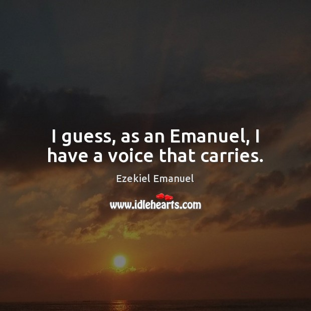 Image, I guess, as an Emanuel, I have a voice that carries.